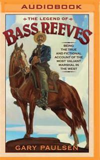 The Legend of Bass Reeves: Being the True and Fictional Account of the Most Valiant Marshal in the West