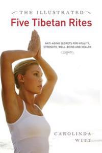 The Illustrated Five Tibetan Rites: Anti-Aging Secrets for Vitality, Strength, Well-Being and Health