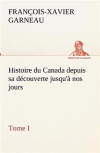 Histoire Du Canada Depuis Sa Decouverte Jusqu'a Nos Jours. Tome I