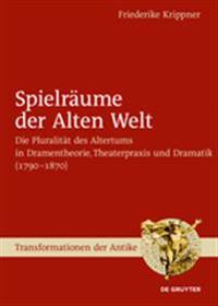 Spielräume Der Alten Welt: Die Pluralität Des Altertums in Dramentheorie, Theaterpraxis Und Dramatik (1790 - 1870)