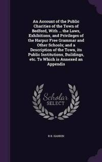 An Account of the Public Charities of the Town of Bedford, with ... the Laws, Exhibitions, and Privileges of the Harpur Free Grammar and Other Schools; And a Description of the Town, Its Public Institutions, Buildings, Etc. to Which Is Annexed an Appendis