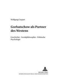 Gorbatschow ALS Partner Des Westens: Geschichte - Sozialphilosophie - Politische Psychologie