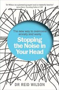 Stopping the noise in your head - the new way to overcome anxiety and worry