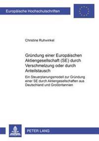 Gruendung Einer Europaeischen Aktiengesellschaft (Se) Durch Verschmelzung Oder Durch Anteilstausch: Ein Steuerplanungsmodell Zur Gruendung Einer Se Du