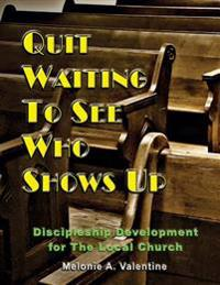 Quit Waiting to See Who Shows Up: Discipleship Development for the Local Church