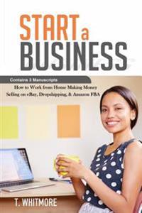 Start a Business: Contains 3 Manuscripts - Making Money Selling on Ebay, Dropshipping, & Amazon Fba