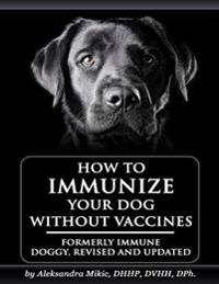 How to Immunize Your Dog Without Vaccines: Formerly Immune Doggy, Revised and Updated