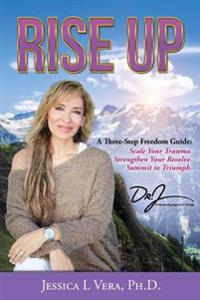 Rise Up: A Three-Step Freedom Guide To: Scale Your Trauma. Strengthen Your Resolve. Summit to Triumph.