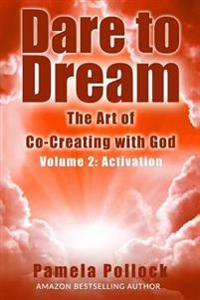 Dare to Dream: The Art of Co-Creating with God - Volume 2: Activation