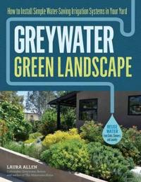 Greywater, Green Landscape: How to Install Simple Water-Saving Irrigation Systems in Your Yard
