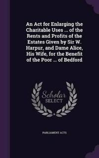 An ACT for Enlarging the Charitable Uses ... of the Rents and Profits of the Estates Given by Sir W. Harpur, and Dame Alice, His Wife, for the Benefit of the Poor ... of Bedford