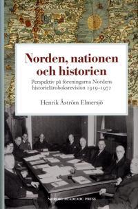 Norden, nationen och historien : perspektiv på föreningarna Nordens historieläroboksrevision 1919-1972 - Henrik Åström Elmersjö pdf epub