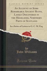 An Account of Some Remarkable Ancient Ruins, Lately Discovered in the Highlands, Northern Parts of Scotland