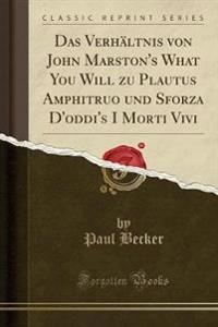 Das Verha Ltnis Von John Marston's What You Will Zu Plautus Amphitruo Und Sforza D'Oddi's I Morti Vivi (Classic Reprint)