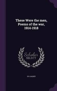These Were the Men, Poems of the War, 1914-1918