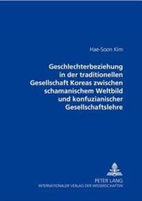 Geschlechterbeziehung in Der Traditionellen Gesellschaft Koreas Zwischen Schamanischem Weltbild Und Konfuzianischer Gesellschaftslehre
