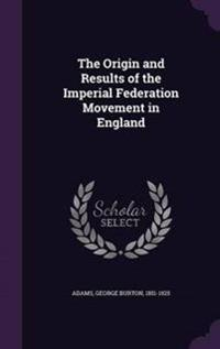 The Origin and Results of the Imperial Federation Movement in England