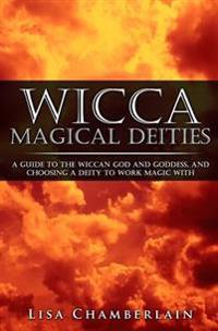 Wicca Magical Deities: A Guide to the Wiccan God and Goddess, and Choosing a Deity to Work Magic with