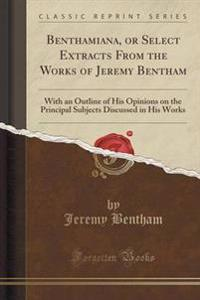 Benthamiana, or Select Extracts from the Works of Jeremy Bentham