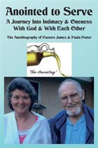 Anointed to Serve: A Journey Into Intimacy & Oneness with God & with Each Other: The Life & Ministry of Dr. James V. & Paula M. Potter