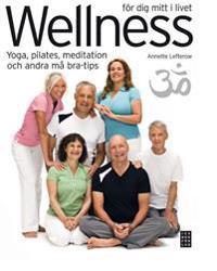 Wellness för dig mitt i livet : yoga, pilates, meditation och andra må bra-tips