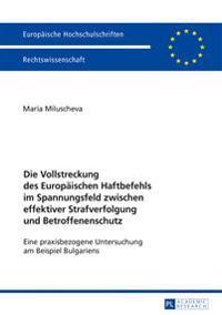 Die Vollstreckung Des Europaeischen Haftbefehls Im Spannungsfeld Zwischen Effektiver Strafverfolgung Und Betroffenenschutz: Eine Praxisbezogene Unters