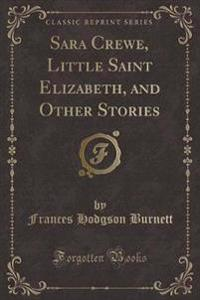 Sara Crewe, Little Saint Elizabeth, and Other Stories (Classic Reprint)