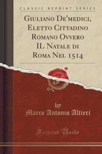 Giuliano De'medici, Eletto Cittadino Romano Ovvero Il Natale Di Roma Nel 1514 (Classic Reprint)