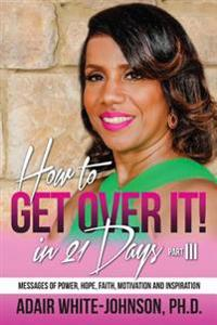 How to Get Over in 21 Days! Part III: Messages of Power, Hope, Faith, Motivation and Inspiration