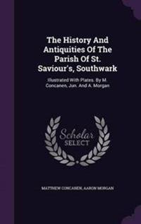 The History and Antiquities of the Parish of St. Saviour's, Southwark