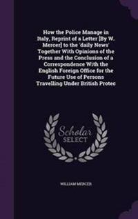 How the Police Manage in Italy, Reprint of a Letter [By W. Mercer] to the 'Daily News' Together with Opinions of the Press and the Conclusion of a Correspondence with the English Foreign Office for the Future Use of Persons Travelling Under British Protec
