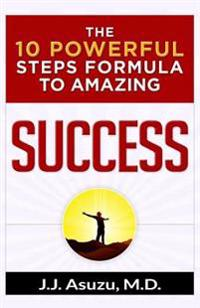 The 10 Powerful Steps Formula to Amazing Success: How to Become Successful and Achieve Your Life's Goals and Dreams