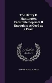 The Henry E. Huntington Facsimile Reprints II Enough Is as Good as a Feast