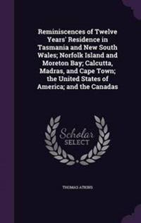 Reminiscences of Twelve Years' Residence in Tasmania and New South Wales; Norfolk Island and Moreton Bay; Calcutta, Madras, and Cape Town; The United States of America; And the Canadas