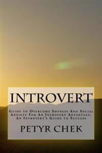 Introvert: Guide to Overcome Shyness and Social Anxiety for an Introvert Advantage. an Introvert's Guide to Success