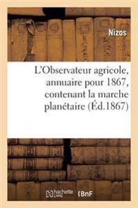 L'Observateur Agricole, Annuaire Pour 1867, Contenant La Marche Planetaire, Le Mouvement Des Seves