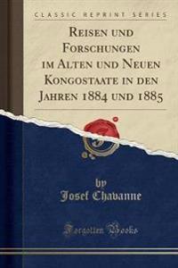 Reisen Und Forschungen Im Alten Und Neuen Kongostaate in Den Jahren 1884 Und 1885 (Classic Reprint)