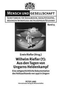 Wilhelm Riefler (+): Aus Den Tagen Von Ungarns Heldenkampf: Eine Zeitgeschichtliche Dokumentation Des Volksaufstands Von 1956 in Ungarn