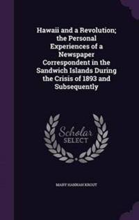 Hawaii and a Revolution; The Personal Experiences of a Newspaper Correspondent in the Sandwich Islands During the Crisis of 1893 and Subsequently