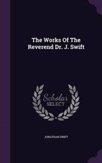 The Works of the Reverend Dr. J. Swift