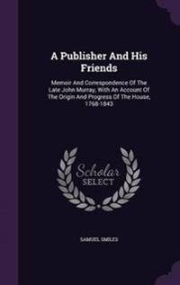 A Publisher and His Friends. Memoir and Correspondence of the Late John Murray, with an Account of the Origin and Progress of the House, 1768-1843