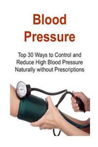 Blood Pressure: Top 30 Ways to Control and Reduce High Blood Pressure Naturally Without Prescriptions: Blood Pressure, Control Blood P