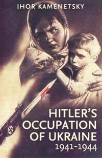 Hitler's Occupation of Ukraine, 1941-1944: A Study of Totalitarian Imperialism
