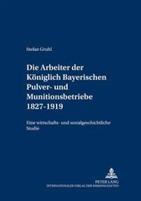 Die Arbeiter Der Koeniglich Bayerischen Pulver- Und Munitionsbetriebe 1827-1919: Eine Wirtschafts- Und Sozialgeschichtliche Studie