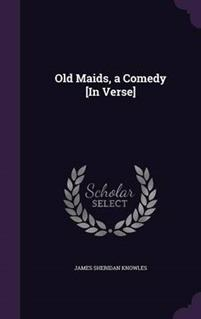 Old Maids, a Comedy [In Verse]