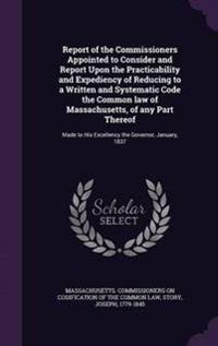 Report of the Commissioners Appointed to Consider and Report Upon the Practicability and Expediency of Reducing to a Written and Systematic Code the Common Law of Massachusetts, of Any Part Thereof