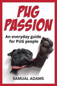 Pug Passion: An Everyday Guide for Pug People