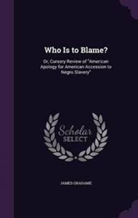 Who Is to Blame? Or, Cursory Review of American Apology for American Accession to Negro Slavery,