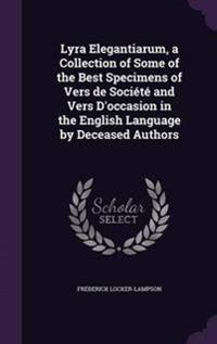 Lyra Elegantiarum, a Collection of Some of the Best Specimens of Vers de Societe and Vers D'Occasion in the English Language by Deceased Authors