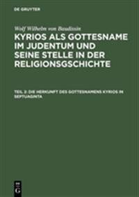 Die Herkunft Des Gottesnamens Kyrios in Septuaginta: Aus: Kyrios ALS Gottesname Im Judentum Und Seine Stelle in Der Religionsgschichte, T. 2